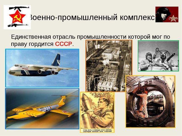 Военно-промышленный комплекс Единственная отрасль промышленности которой мог...