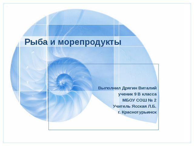 Рыба и морепродукты  Выполнил Дрягин Виталий ученик 9 В класса МБОУ СОШ № 2...