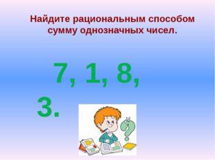 Найдите рациональным способом сумму однозначных чисел. 7, 1, 8, 3.
