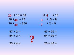 + 10 = 30 6 + = 10 30 + = 70 + 5 = 8 70 + = 100 + 2 = 9 47 + 2 = 47 + 20 = 5