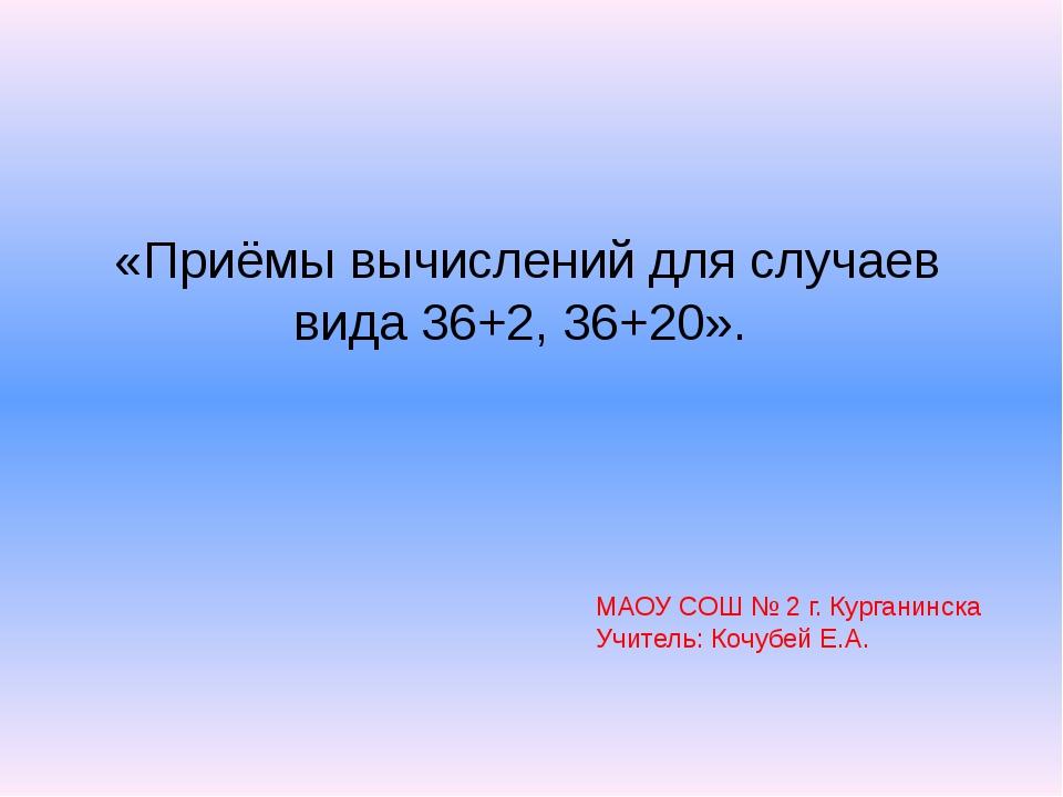 «Приёмы вычислений для случаев вида 36+2, 36+20». МАОУ СОШ № 2 г. Курганинск...