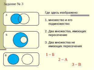 Задание № 3 Где здесь изображено: множество и его подмножество Два множества