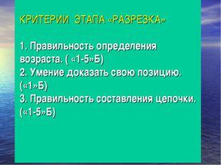 КРИТЕРИИ ЭТАПА «РАЗРЕЗКА» 1. Правильность определения возраста. ( «1-5»Б) 2.