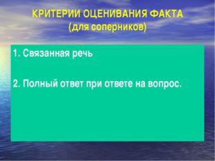 КРИТЕРИИ ОЦЕНИВАНИЯ ФАКТА (для соперников) 1. Связанная речь 2. Полный ответ