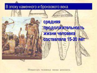 В эпоху каменного и бронзового века средняя продолжительность жизни человека