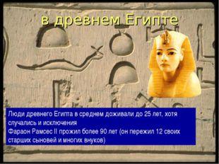в древнем Египте Люди древнего Египта в среднем доживали до 25 лет, хотя случ