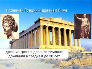 в древней Греции и древнем Риме древние греки и древние римляне доживали в ср