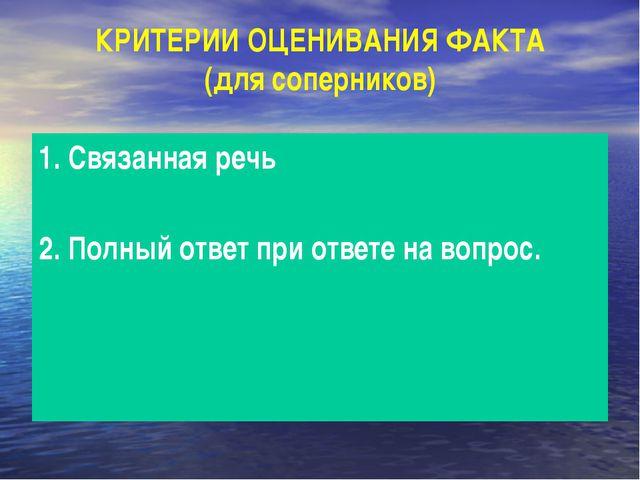 КРИТЕРИИ ОЦЕНИВАНИЯ ФАКТА (для соперников) 1. Связанная речь 2. Полный ответ...