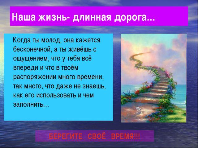 Наша жизнь- длинная дорога… Когда ты молод, она кажется бесконечной, а ты жив...