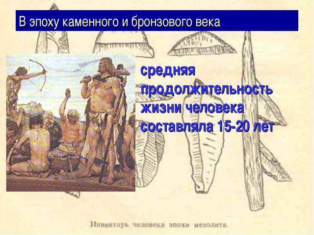 В эпоху каменного и бронзового века средняя продолжительность жизни человека...