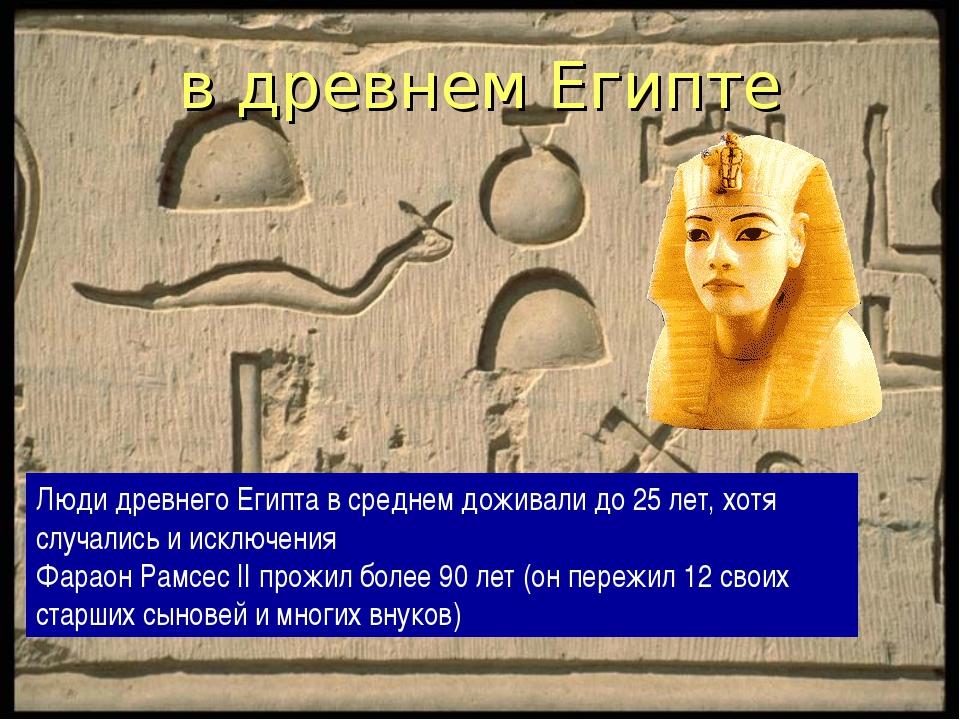 в древнем Египте Люди древнего Египта в среднем доживали до 25 лет, хотя случ...