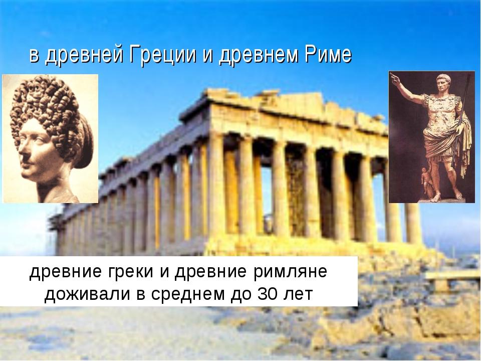 в древней Греции и древнем Риме древние греки и древние римляне доживали в ср...