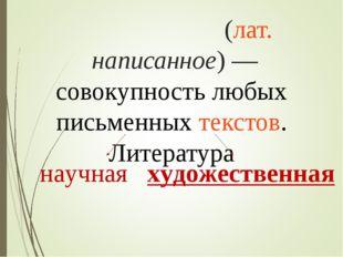 Литерату́ра(лат.написанное)—совокупность любых письменныхтекстов. Литерат
