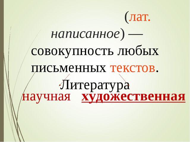Литерату́ра(лат.написанное)—совокупность любых письменныхтекстов. Литерат...
