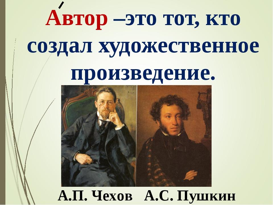 Автор –это тот, кто создал художественное произведение. А.П. Чехов А.С. Пушкин