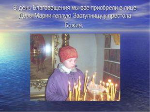 В день Благовещения мы все приобрели в лице Девы Марии теплую Заступницу у пр