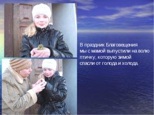 В праздник Благовещения мы с мамой выпустили на волю птичку, которую зимой сп