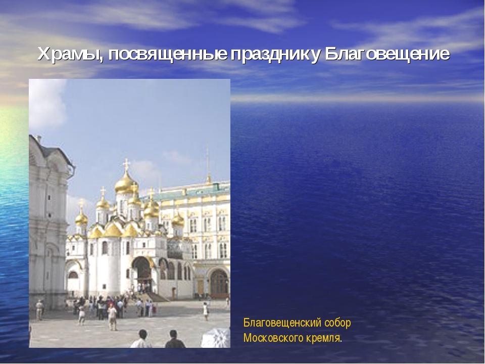 Храмы, посвященные празднику Благовещение Благовещенский собор Московского кр...