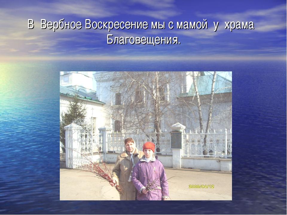 В Вербное Воскресение мы с мамой у храма Благовещения.