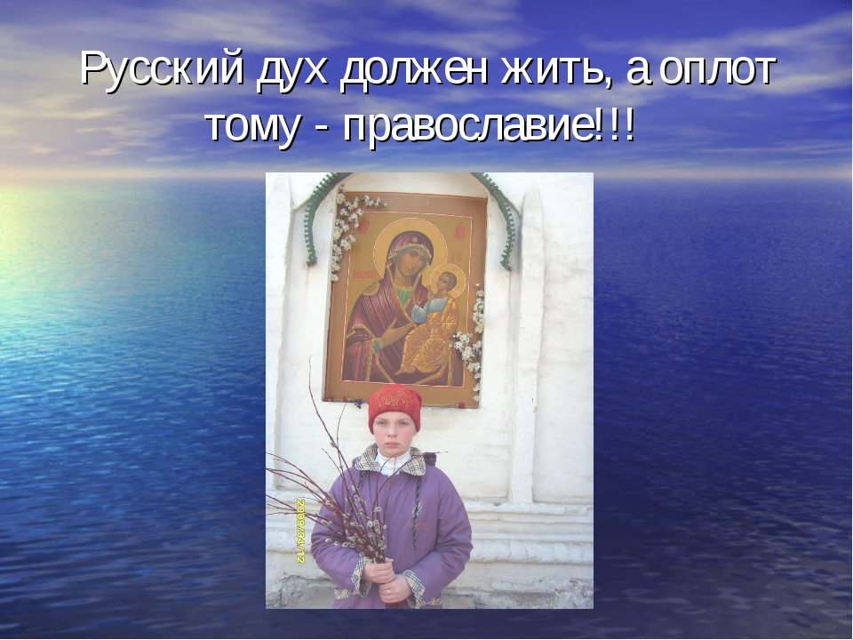 Русский дух должен жить, а оплот тому - православие!!!