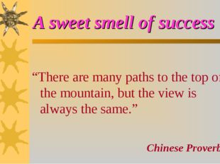"A sweet smell of success ""There are many paths to the top of the mountain, bu"