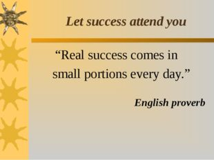 "Let success attend you ""Real success comes in small portions every day."" Engl"
