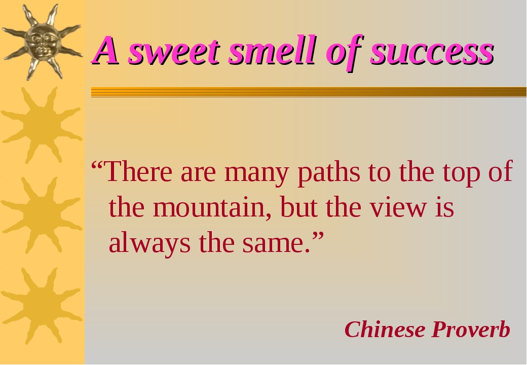 "A sweet smell of success ""There are many paths to the top of the mountain, bu..."