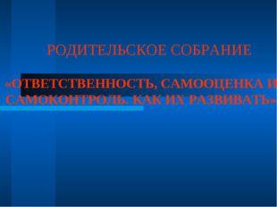 РОДИТЕЛЬСКОЕ СОБРАНИЕ «ОТВЕТСТВЕННОСТЬ, САМООЦЕНКА И САМОКОНТРОЛЬ. КАК ИХ РАЗ