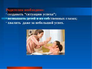 """Родителям необходимо: создавать """"ситуацию успеха""""; возвышать детей в их собст"""