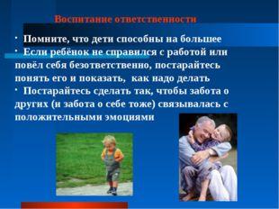 Воспитание ответственности Помните, что дети способны на большее Если ребёнок