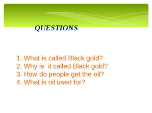 QUESTIONS 1. What is called Black gold? 2. Why is it called Black gold? 3. Ho