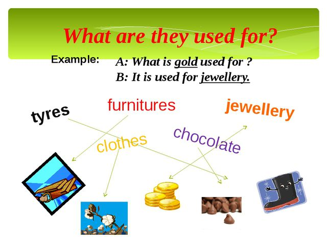What are they used for? Example: A: What is gold used for ? B: It is used for...