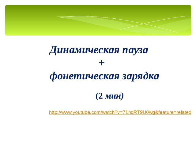 Динамическая пауза + фонетическая зарядка http://www.youtube.com/watch?v=71hq...