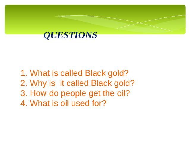 QUESTIONS 1. What is called Black gold? 2. Why is it called Black gold? 3. Ho...
