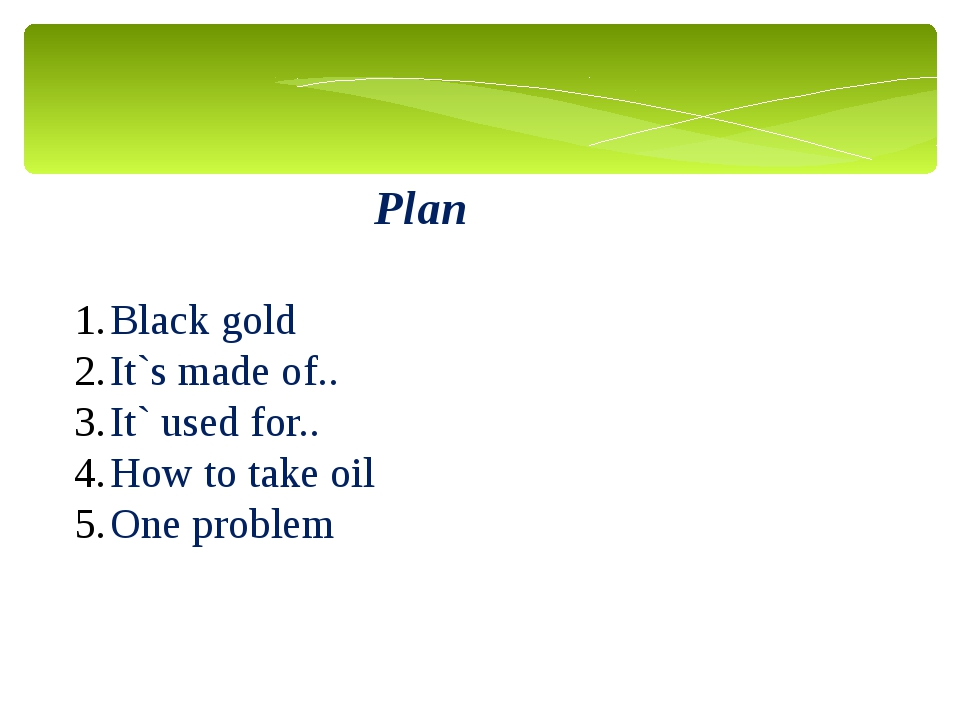 Plan Black gold It`s made of.. It` used for.. How to take oil One problem