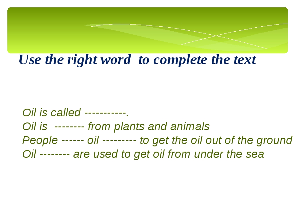 Use the right word to complete the text Oil is called -----------. Oil is ---...