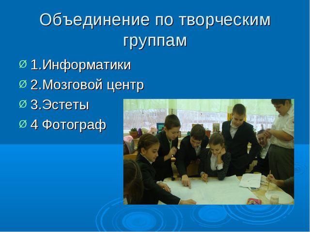 Объединение по творческим группам 1.Информатики 2.Мозговой центр 3.Эстеты 4 Ф...
