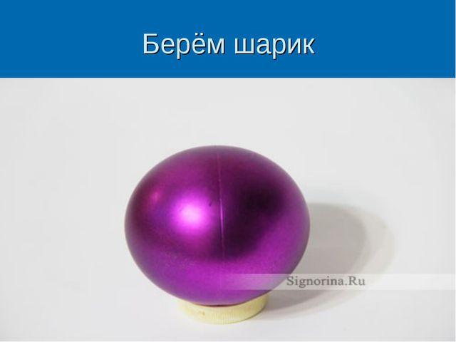 Берём шарик