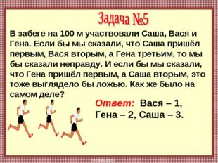 В забеге на 100 м участвовали Саша, Вася и Гена. Если бы мы сказали, что Саша