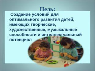 Цель: Создание условий для оптимального развития детей, имеющих творческие, х