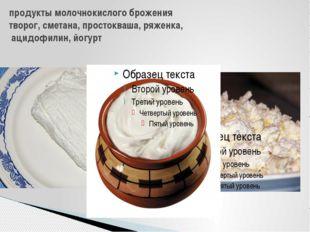 продукты молочнокислого брожения творог,сметана,простокваша,ряженка, ацид