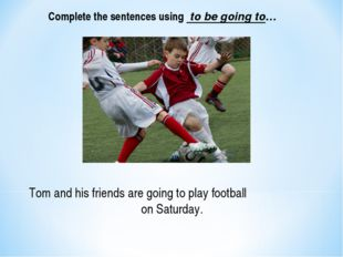 Tom and his friends are going to play football on Saturday. Complete the sent