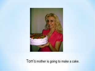 Tom's mother is going to make a cake.