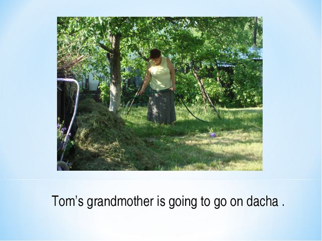 Tom's grandmother is going to go on dacha .