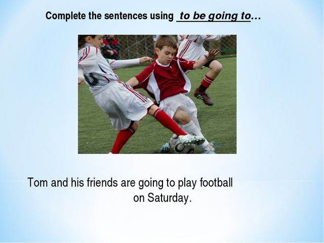Tom and his friends are going to play football on Saturday. Complete the sent...