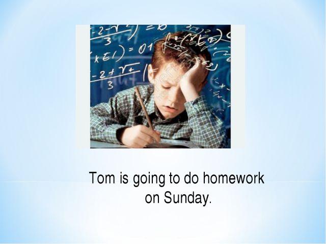 Tom is going to do homework on Sunday.
