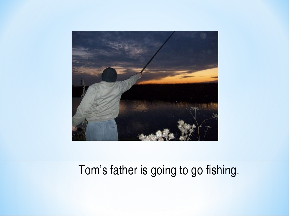 Tom's father is going to go fishing.