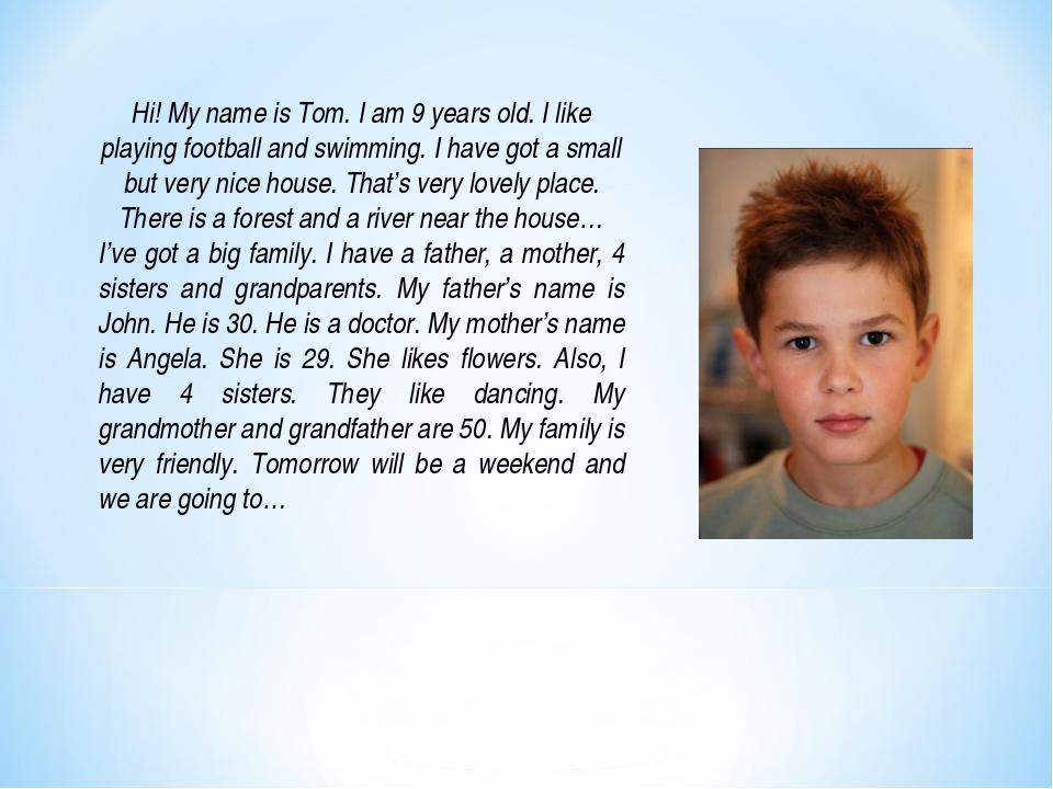 Hi! My name is Tom. I am 9 years old. I like playing football and swimming. I...
