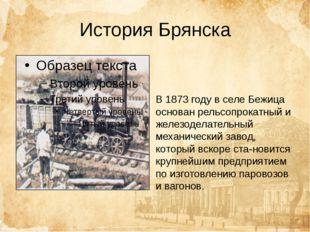 История Брянска В 1873 году в селе Бежица основан рельсопрокатный и железодел