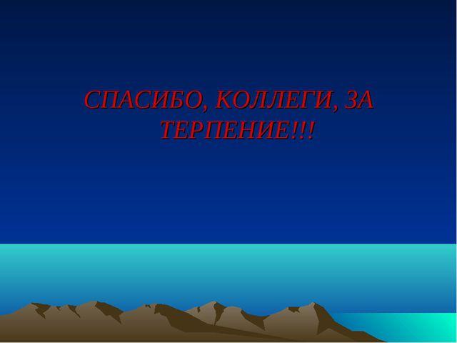 СПАСИБО, КОЛЛЕГИ, ЗА ТЕРПЕНИЕ!!!